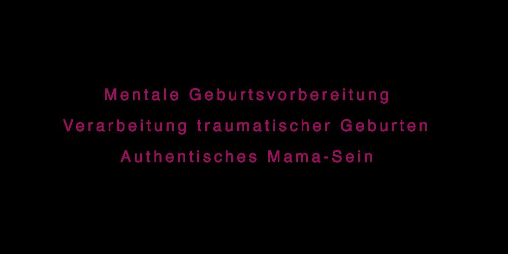 Mentale Geburtsvorbereitung, Verarbeitung traumatischer Geburten, Authentisches Mama-Sein